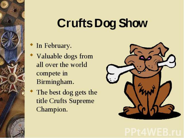 In February. In February. Valuable dogs from all over the world compete in Birmingham. The best dog gets the title Crufts Supreme Champion.