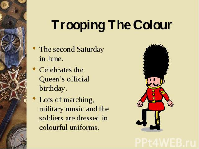The second Saturday in June. The second Saturday in June. Celebrates the Queen's official birthday. Lots of marching, military music and the soldiers are dressed in colourful uniforms.
