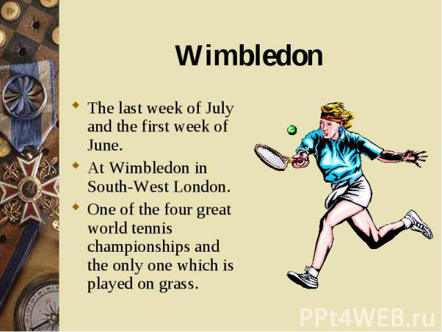 The last week of July and the first week of June. The last week of July and the first week of June. At Wimbledon in South-West London. One of the four great world tennis championships and the only one which is played on grass.