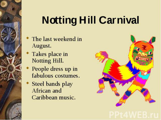 The last weekend in August. The last weekend in August. Takes place in Notting Hill. People dress up in fabulous costumes. Steel bands play African and Caribbean music.
