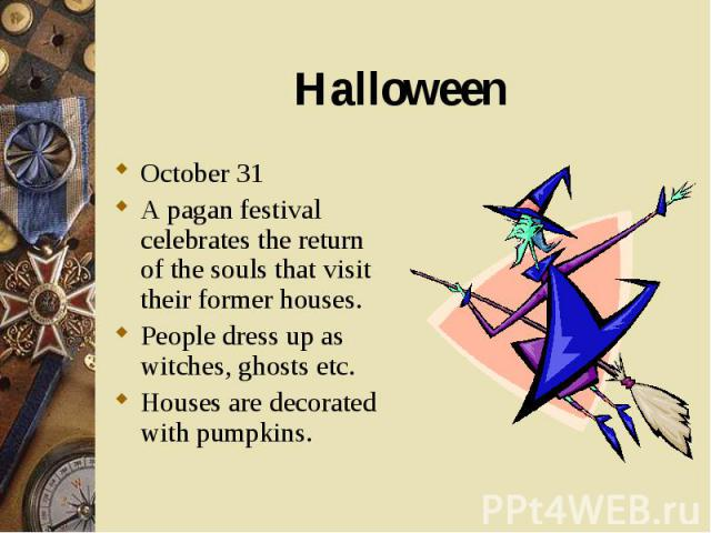 October 31 October 31 A pagan festival celebrates the return of the souls that visit their former houses. People dress up as witches, ghosts etc. Houses are decorated with pumpkins.