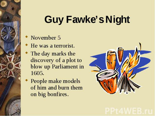 November 5 November 5 He was a terrorist. The day marks the discovery of a plot to blow up Parliament in 1605. People make models of him and burn them on big bonfires.