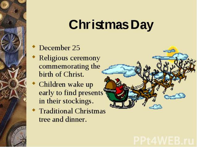December 25 December 25 Religious ceremony commemorating the birth of Christ. Children wake up early to find presents in their stockings. Traditional Christmas tree and dinner.