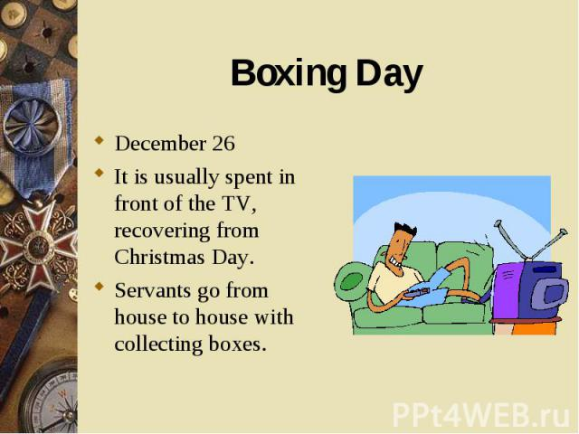 December 26 December 26 It is usually spent in front of the TV, recovering from Christmas Day. Servants go from house to house with collecting boxes.