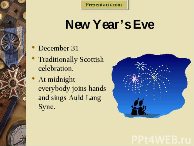 December 31 December 31 Traditionally Scottish celebration. At midnight everybody joins hands and sings Auld Lang Syne.
