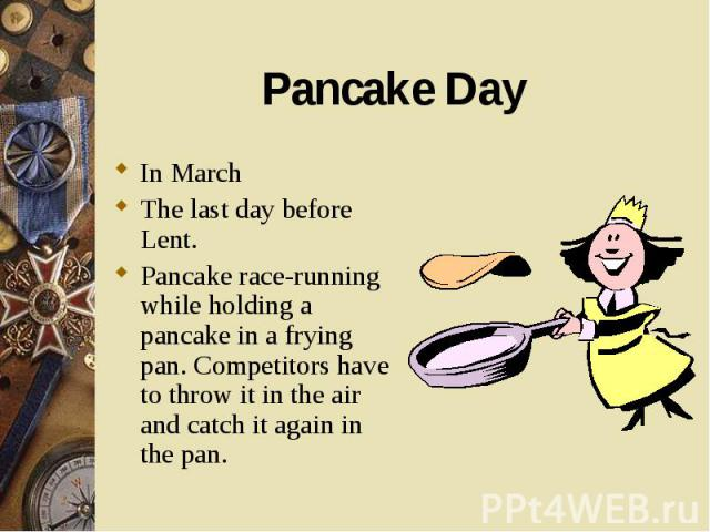 In March In March The last day before Lent. Pancake race-running while holding a pancake in a frying pan. Competitors have to throw it in the air and catch it again in the pan.