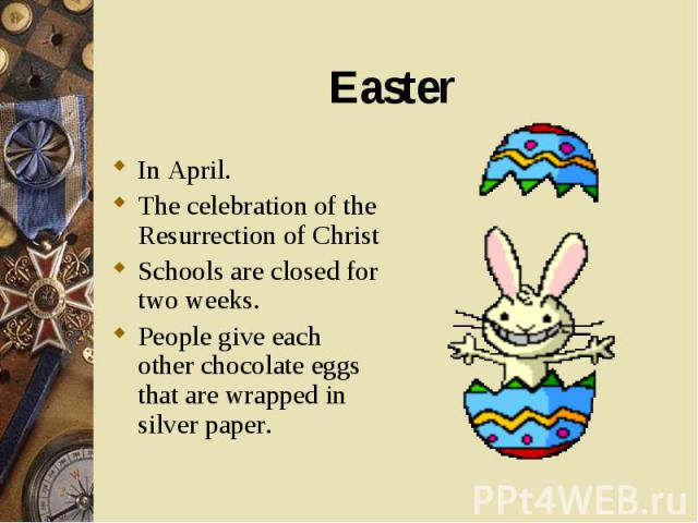 In April. In April. The celebration of the Resurrection of Christ Schools are closed for two weeks. People give each other chocolate eggs that are wrapped in silver paper.