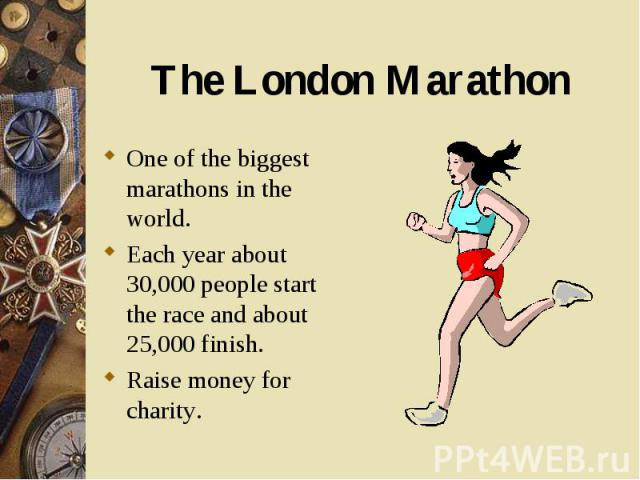 One of the biggest marathons in the world. One of the biggest marathons in the world. Each year about 30,000 people start the race and about 25,000 finish. Raise money for charity.