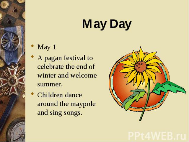 May 1 May 1 A pagan festival to celebrate the end of winter and welcome summer. Children dance around the maypole and sing songs.