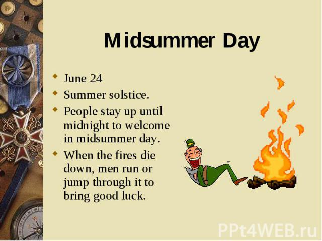 June 24 June 24 Summer solstice. People stay up until midnight to welcome in midsummer day. When the fires die down, men run or jump through it to bring good luck.