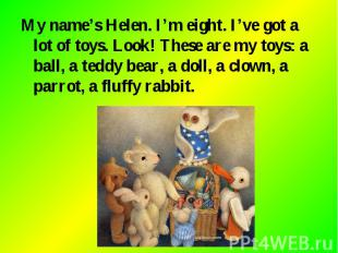 My name's Helen. I'm eight. I've got a lot of toys. Look! These are my toys: a b