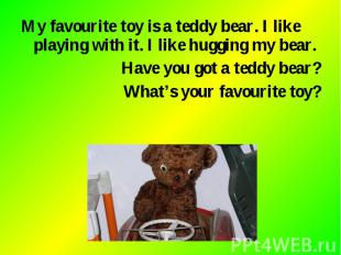 My favourite toy is a teddy bear. I like playing with it. I like hugging my bear