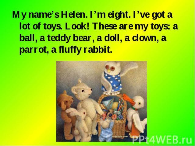My name's Helen. I'm eight. I've got a lot of toys. Look! These are my toys: a ball, a teddy bear, a doll, a clown, a parrot, a fluffy rabbit. My name's Helen. I'm eight. I've got a lot of toys. Look! These are my toys: a ball, a teddy bear, a doll,…