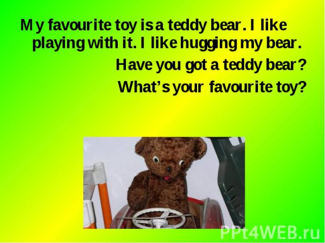 My favourite toy is a teddy bear. I like playing with it. I like hugging my bear. My favourite toy is a teddy bear. I like playing with it. I like hugging my bear. Have you got a teddy bear? What's your favourite toy?