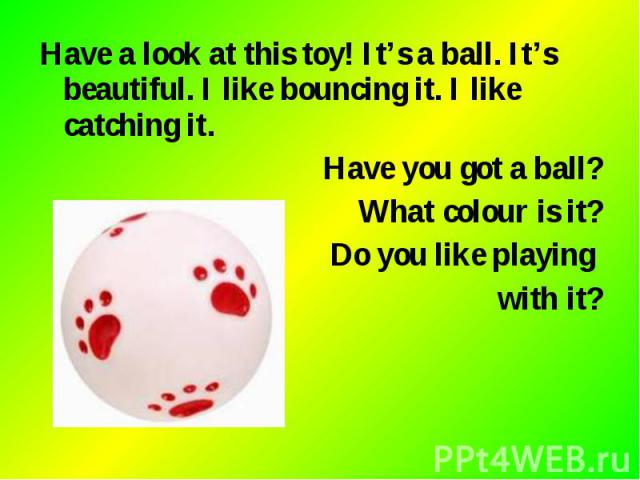 Have a look at this toy! It's a ball. It's beautiful. I like bouncing it. I like catching it. Have a look at this toy! It's a ball. It's beautiful. I like bouncing it. I like catching it. Have you got a ball? What colour is it? Do you like playing w…