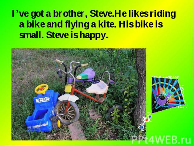I've got a brother, Steve.He likes riding a bike and flying a kite. His bike is small. Steve is happy. I've got a brother, Steve.He likes riding a bike and flying a kite. His bike is small. Steve is happy.