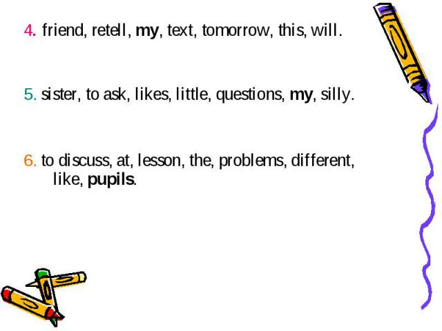 4. friend, retell, my, text, tomorrow, this, will. 4. friend, retell, my, text, tomorrow, this, will. 5. sister, to ask, likes, little, questions, my, silly. 6. to discuss, at, lesson, the, problems, different, like, pupils.
