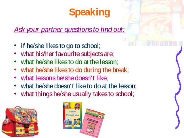 Ask your partner questions to find out: Ask your partner questions to find out: if he/she likes to go to school; what his/her favourite subjects are; what he/she likes to do at the lesson; what he/she likes to do during the break; what lessons he/sh…