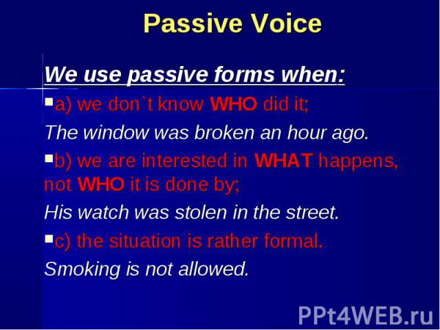 We use passive forms when: We use passive forms when: a) we don`t know WHO did it; The window was broken an hour ago. b) we are interested in WHAT happens, not WHO it is done by; His watch was stolen in the street. с) the situation is rather formal.…