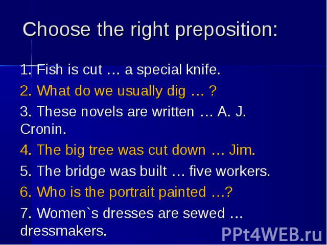1. Fish is cut … a special knife. 1. Fish is cut … a special knife. 2. What do we usually dig … ? 3. These novels are written … A. J. Cronin. 4. The big tree was cut down … Jim. 5. The bridge was built … five workers. 6. Who is the portrait painted …