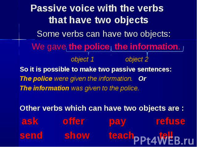 Some verbs can have two objects: Some verbs can have two objects: We gave the police the information. object 1 object 2 So it is possible to make two passive sentences: The police were given the information. Or The information was given to the polic…