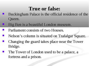 Buckingham Palace is the official residence of the Queen. Buckingham Palace is t