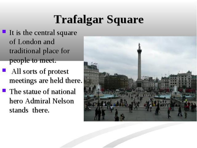 It is the central square of London and traditional place for people to meet. It is the central square of London and traditional place for people to meet. All sorts of protest meetings are held there. The statue of national hero Admiral Nelson stands…