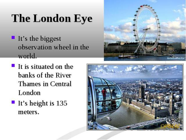It's the biggest observation wheel in the world. It's the biggest observation wheel in the world. It is situated on the banks of the River Thames in Central London It's height is 135 meters.