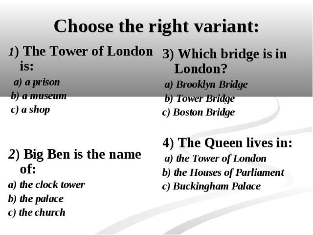 1) The Tower of London is: 1) The Tower of London is: a) a prison b) a museum c) a shop 2) Big Ben is the name of: a) the clock tower b) the palace c) the church