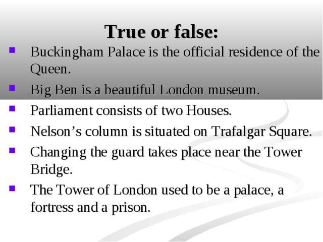 Buckingham Palace is the official residence of the Queen. Buckingham Palace is the official residence of the Queen. Big Ben is a beautiful London museum. Parliament consists of two Houses. Nelson's column is situated on Trafalgar Square. Changing th…
