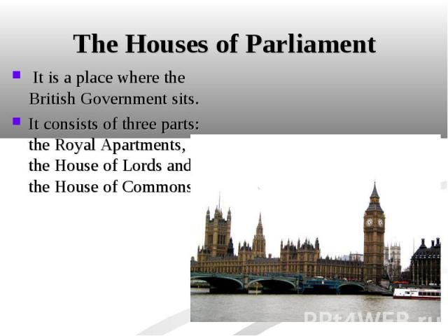 It is a place where the British Government sits. It is a place where the British Government sits. It consists of three parts: the Royal Apartments, the House of Lords and the House of Commons.