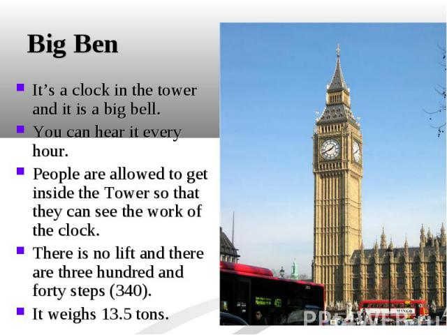 It's a clock in the tower and it is a big bell. It's a clock in the tower and it is a big bell. You can hear it every hour. People are allowed to get inside the Tower so that they can see the work of the clock. There is no lift and there are three h…