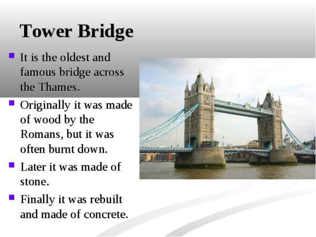 It is the oldest and famous bridge across the Thames. It is the oldest and famous bridge across the Thames. Originally it was made of wood by the Romans, but it was often burnt down. Later it was made of stone. Finally it was rebuilt and made of concrete.