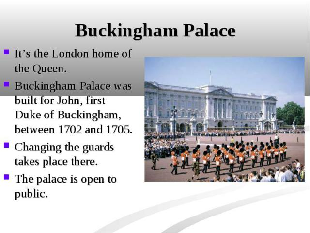 It's the London home of the Queen. It's the London home of the Queen. Buckingham Palace was built for John, first Duke of Buckingham, between 1702 and 1705. Changing the guards takes place there. The palace is open to public.