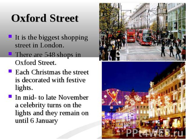 It is the biggest shopping street in London. It is the biggest shopping street in London. There are 548 shops in Oxford Street. Each Christmas the street is decorated with festive lights. In mid- to late November a celebrity turns on the lights and …