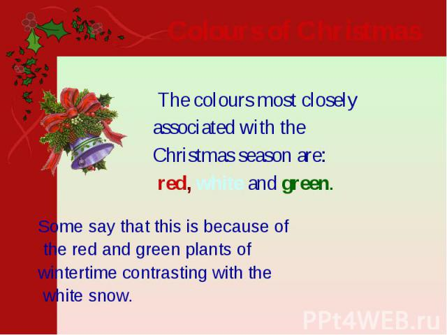 Colours of Christmas  The colours most closely associated with the Christmas season are: red, white and green.
