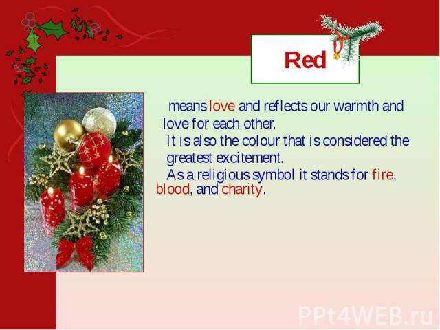 Red means love and reflects our warmth and love for each other. It is also the colour that is considered the greatest excitement. As a religious symbol it stands for fire, blood, and charity.