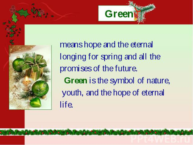 Green means hope and the eternal longing for spring and all the promises of the future. Green is the symbol of nature, youth, and the hope of eternal life.