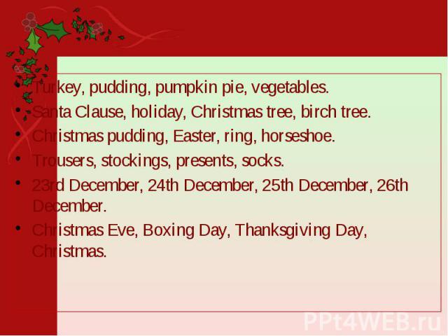 Turkey, pudding, pumpkin pie, vegetables. Turkey, pudding, pumpkin pie, vegetables. Santa Clause, holiday, Christmas tree, birch tree. Christmas pudding, Easter, ring, horseshoe. Trousers, stockings, presents, socks. 23rd December, 24th December, 25…