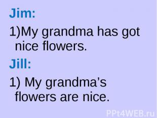 Jim: Jim: My grandma has got nice flowers. Jill: 1) My grandma's flowers are nic