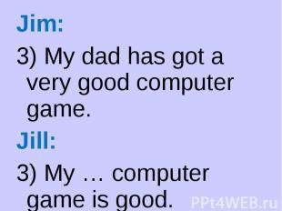 Jim: Jim: 3) My dad has got a very good computer game. Jill: 3) My … computer ga