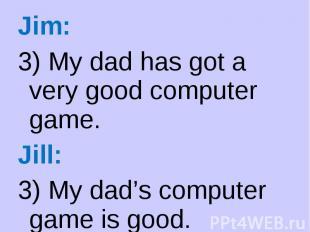 Jim: Jim: 3) My dad has got a very good computer game. Jill: 3) My dad's compute