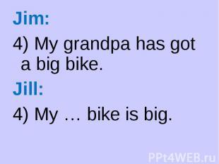 Jim: Jim: 4) My grandpa has got a big bike. Jill: 4) My … bike is big.