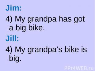 Jim: Jim: 4) My grandpa has got a big bike. Jill: 4) My grandpa's bike is big.