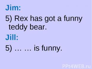 Jim: Jim: 5) Rex has got a funny teddy bear. Jill: 5) … … is funny.