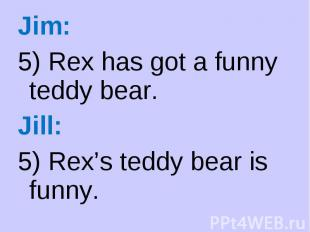 Jim: Jim: 5) Rex has got a funny teddy bear. Jill: 5) Rex's teddy bear is funny.