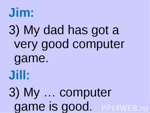 Jim: Jim: 3) My dad has got a very good computer game. Jill: 3) My … computer game is good.