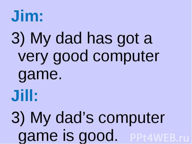 Jim: Jim: 3) My dad has got a very good computer game. Jill: 3) My dad's computer game is good.