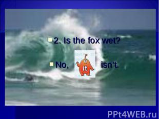 2. Is the fox wet? 2. Is the fox wet? No, isn't.