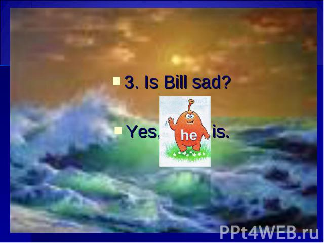 3. Is Bill sad? 3. Is Bill sad? Yes, is.